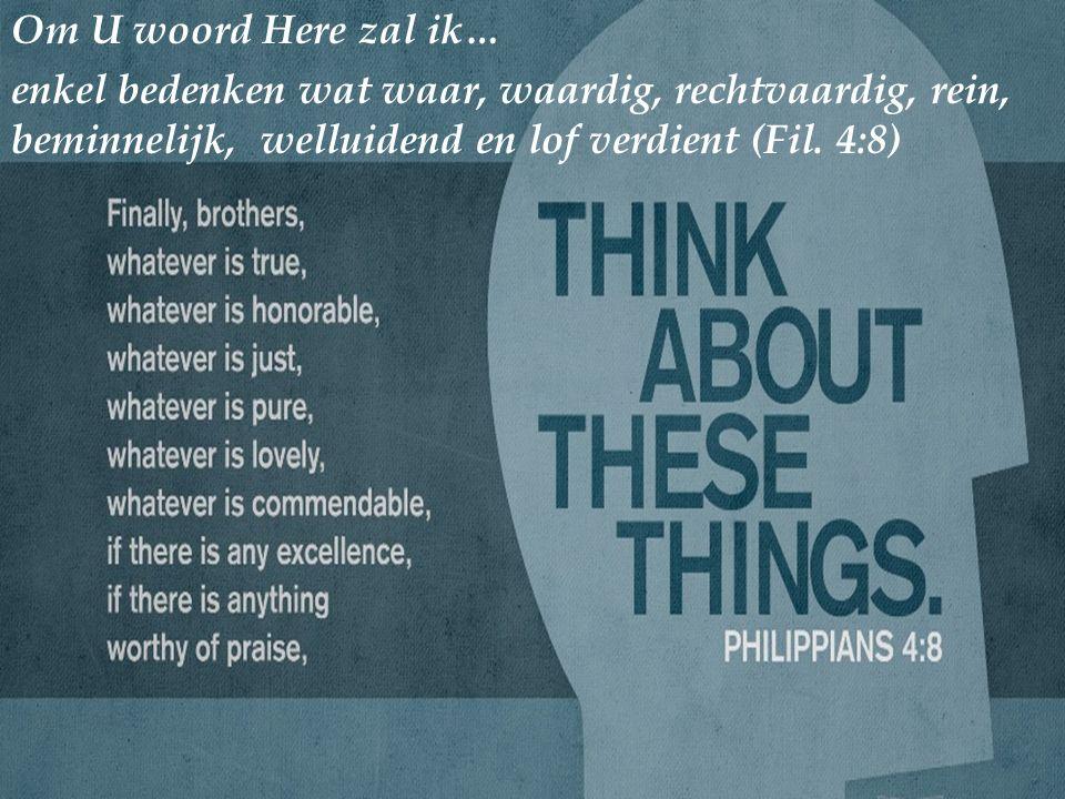 Om U woord Here zal ik… enkel bedenken wat waar, waardig, rechtvaardig, rein, beminnelijk, welluidend en lof verdient (Fil.