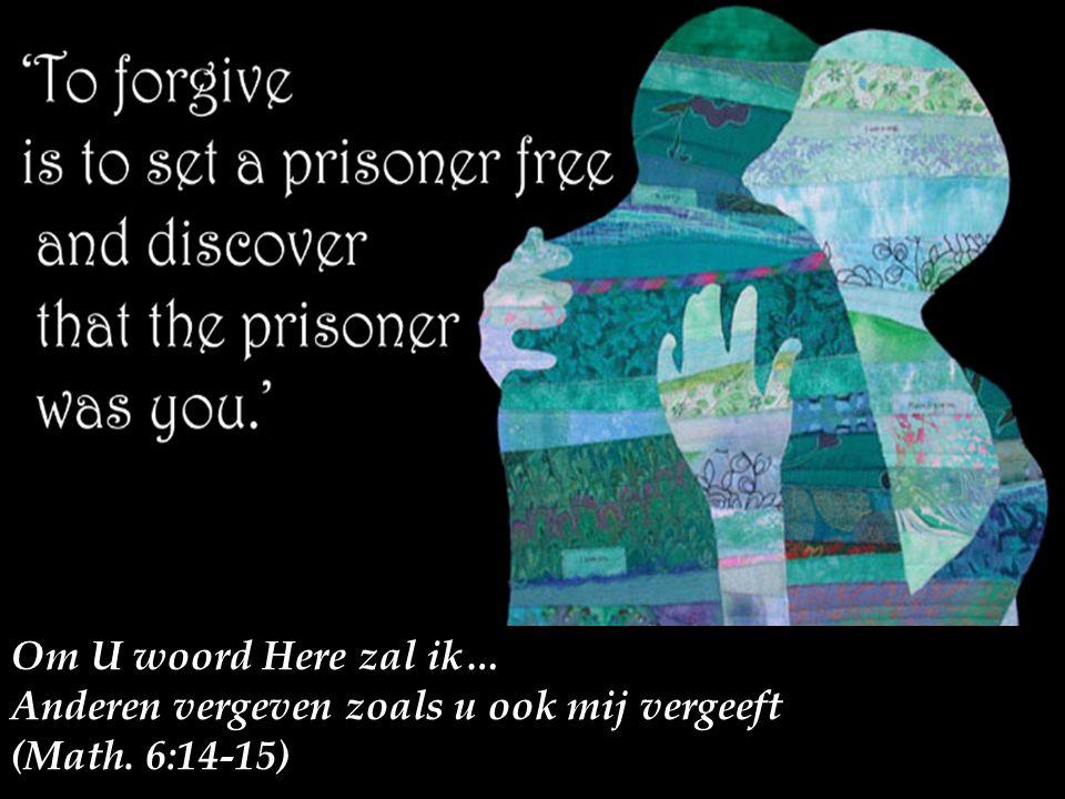 Om U woord Here zal ik… Anderen vergeven zoals u ook mij vergeeft (Math. 6:14-15)
