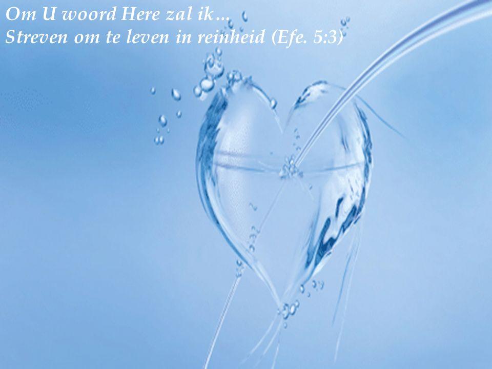 Om U woord Here zal ik… Streven om te leven in reinheid (Efe. 5:3)