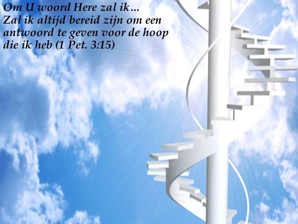 Om U woord Here zal ik… Zal ik altijd bereid zijn om een antwoord te geven voor de hoop die ik heb (1 Pet.