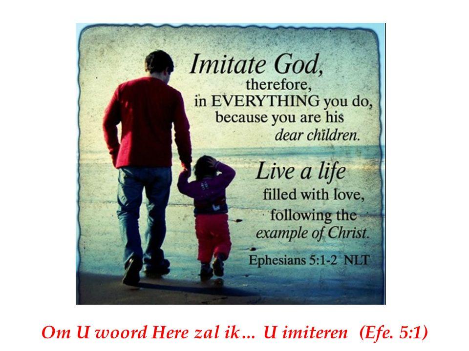 Om U woord Here zal ik… U imiteren (Efe. 5:1)