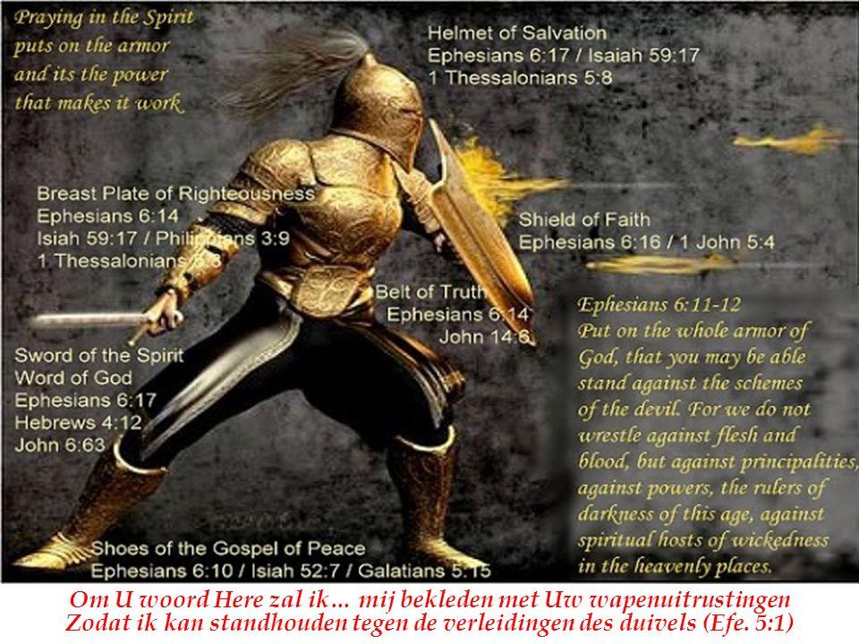 Om U woord Here zal ik… mij bekleden met Uw wapenuitrustingen Zodat ik kan standhouden tegen de verleidingen des duivels (Efe.