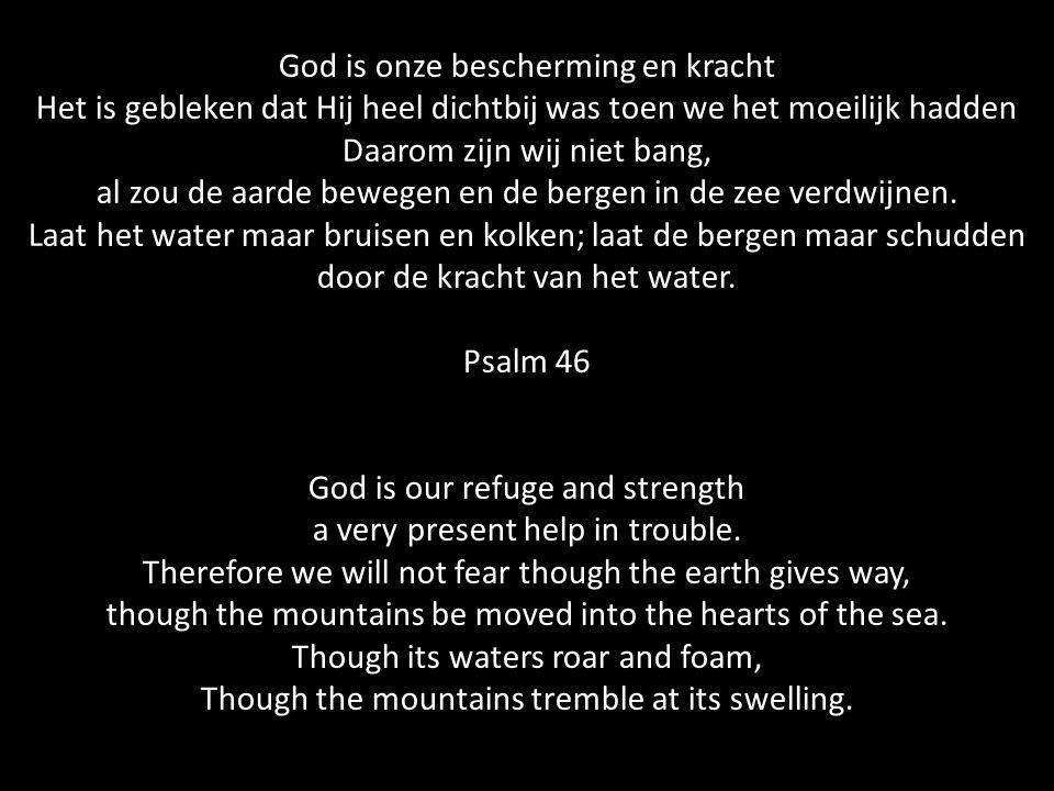 God is onze bescherming en kracht Het is gebleken dat Hij heel dichtbij was toen we het moeilijk hadden Daarom zijn wij niet bang, al zou de aarde bewegen en de bergen in de zee verdwijnen.