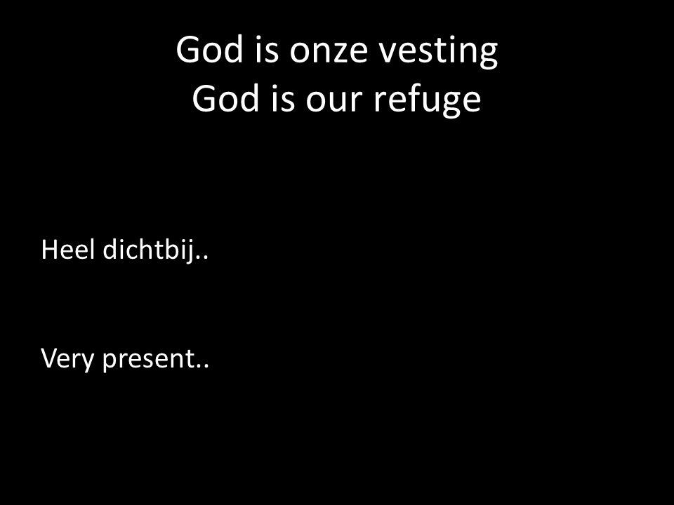 God is onze vesting God is our refuge Heel dichtbij.. Very present..