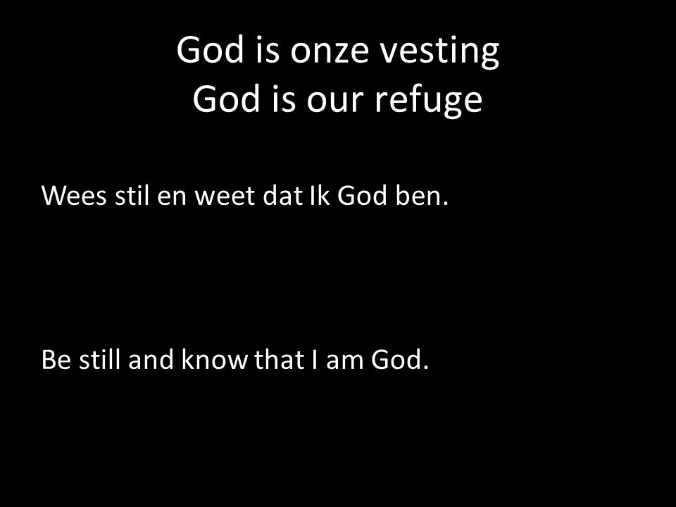 God is onze vesting God is our refuge Wees stil en weet dat Ik God ben.