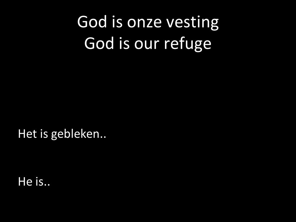 God is onze vesting God is our refuge Het is gebleken.. He is..