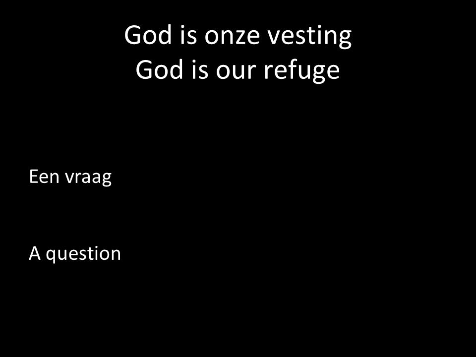 God is onze vesting God is our refuge Een vraag A question