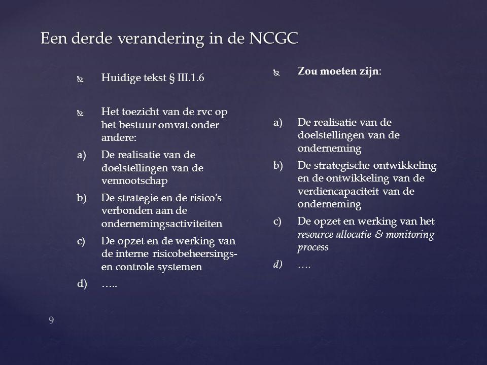 10 Een vierde verandering in de NCGC   Huidige tekst § II.1.2   Het bestuur legt ter goedkeuring voor aan de rvc: : a) a)De operationele en financiële doelstellingen van de vennootschap; b) b)De strategie die moet leiden tot het realiseren van die doelstellingen; c) c)De randvoorwaarden die bij de strategie worden gehanteerd, bijvoorbeeld ten aanzien van de financiële ratio's; d) d)…..