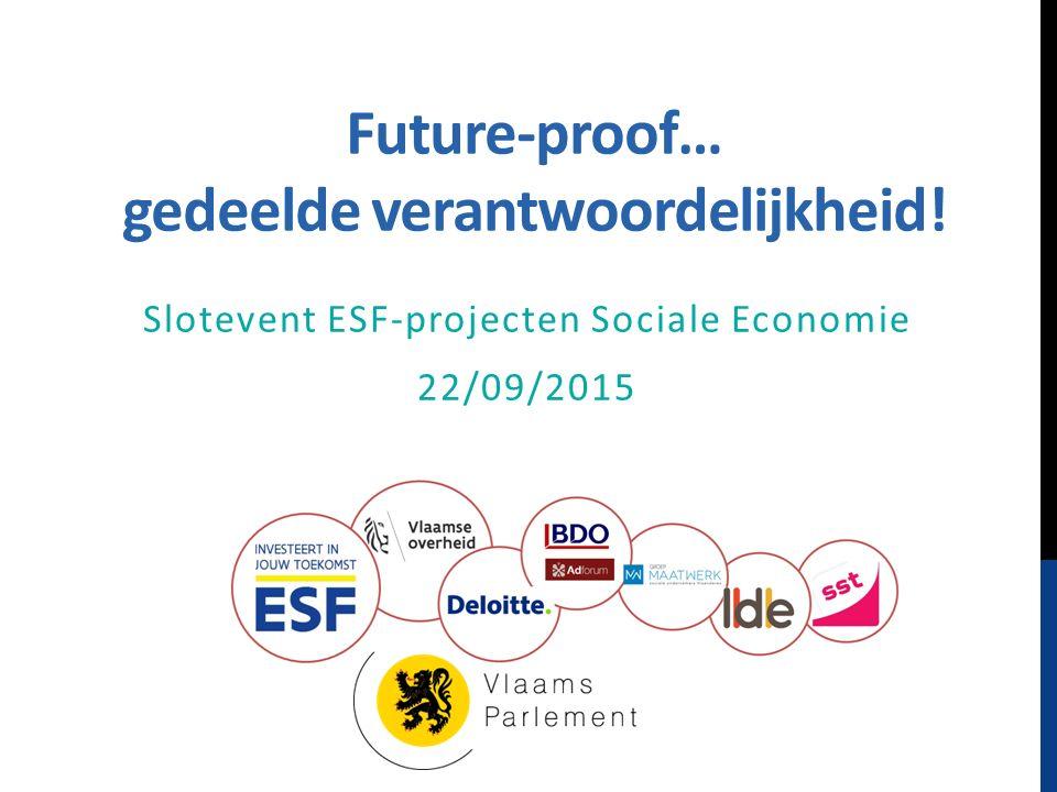 Future-proof… gedeelde verantwoordelijkheid! Slotevent ESF-projecten Sociale Economie 22/09/2015