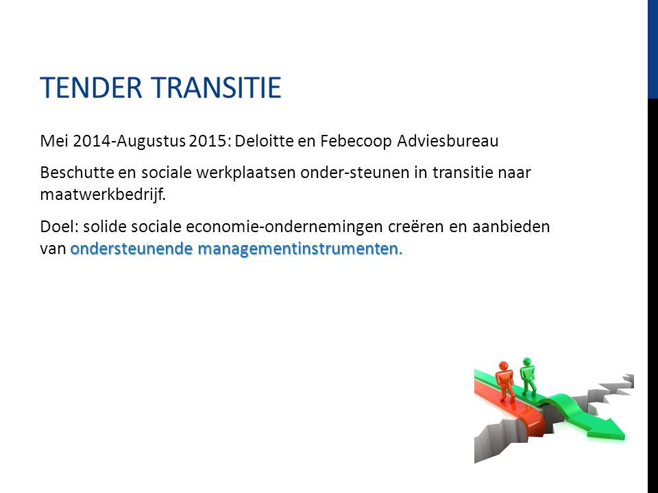 TENDER TRANSITIE Mei 2014-Augustus 2015: Deloitte en Febecoop Adviesbureau Beschutte en sociale werkplaatsen onder-steunen in transitie naar maatwerkbedrijf.