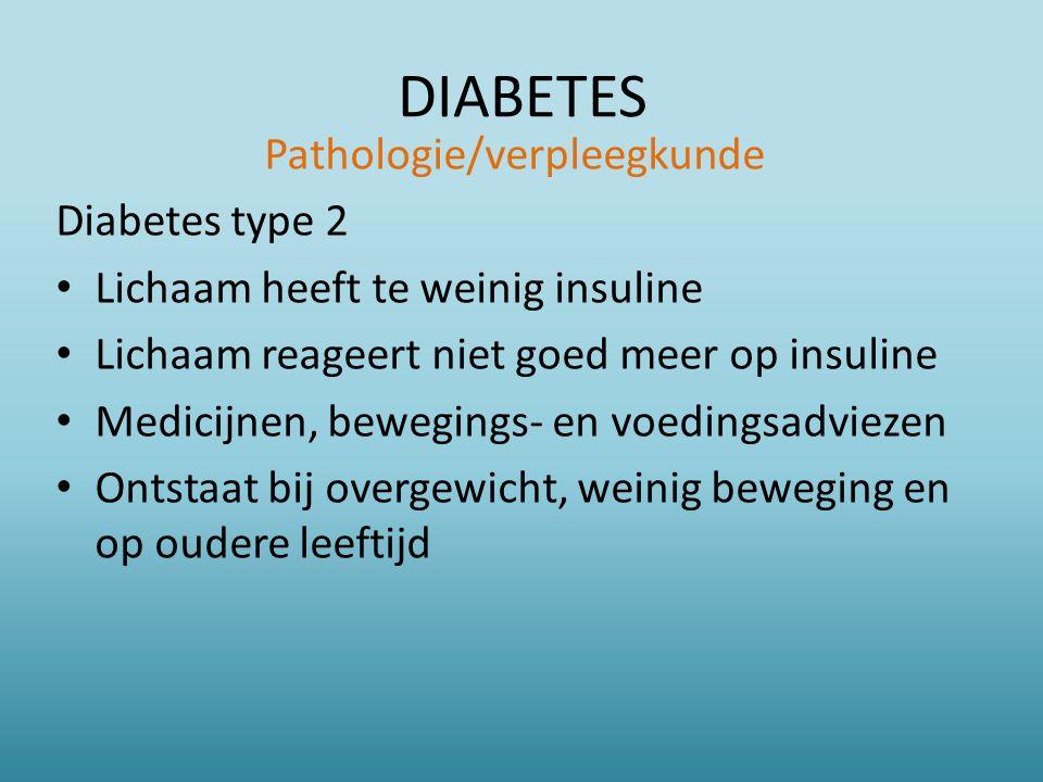 DIABETES Pathologie/verpleegkunde Diabetes type 2 Lichaam heeft te weinig insuline Lichaam reageert niet goed meer op insuline Medicijnen, bewegings- en voedingsadviezen Ontstaat bij overgewicht, weinig beweging en op oudere leeftijd