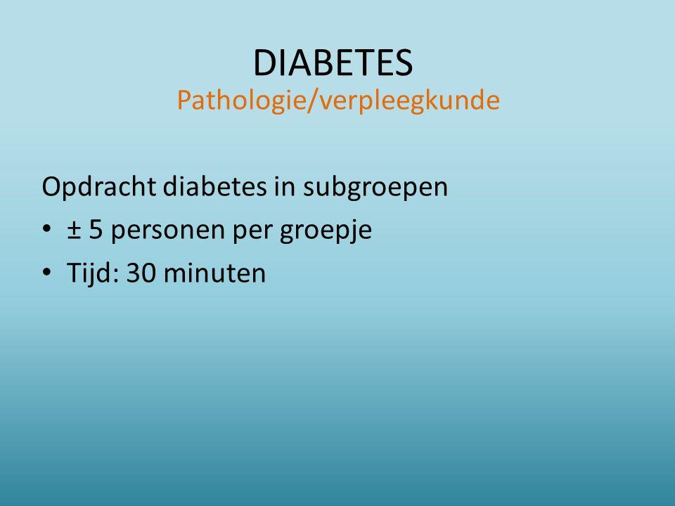 DIABETES Pathologie/verpleegkunde Opdracht diabetes in subgroepen ± 5 personen per groepje Tijd: 30 minuten