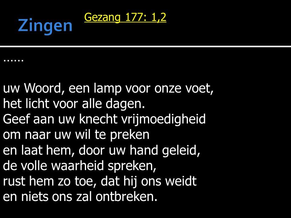 Gezang 177: 1,2 …… uw Woord, een lamp voor onze voet, het licht voor alle dagen. Geef aan uw knecht vrijmoedigheid om naar uw wil te preken en laat he