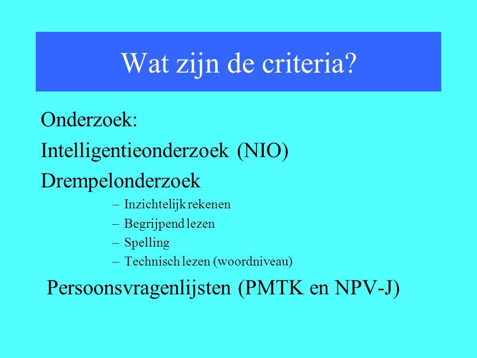 Onderzoek: Intelligentieonderzoek (NIO) Drempelonderzoek –Inzichtelijk rekenen –Begrijpend lezen –Spelling –Technisch lezen (woordniveau) Persoonsvragenlijsten (PMTK en NPV-J) Wat zijn de criteria?