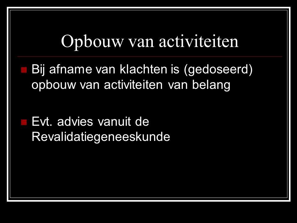 Opbouw van activiteiten Bij afname van klachten is (gedoseerd) opbouw van activiteiten van belang Evt. advies vanuit de Revalidatiegeneeskunde
