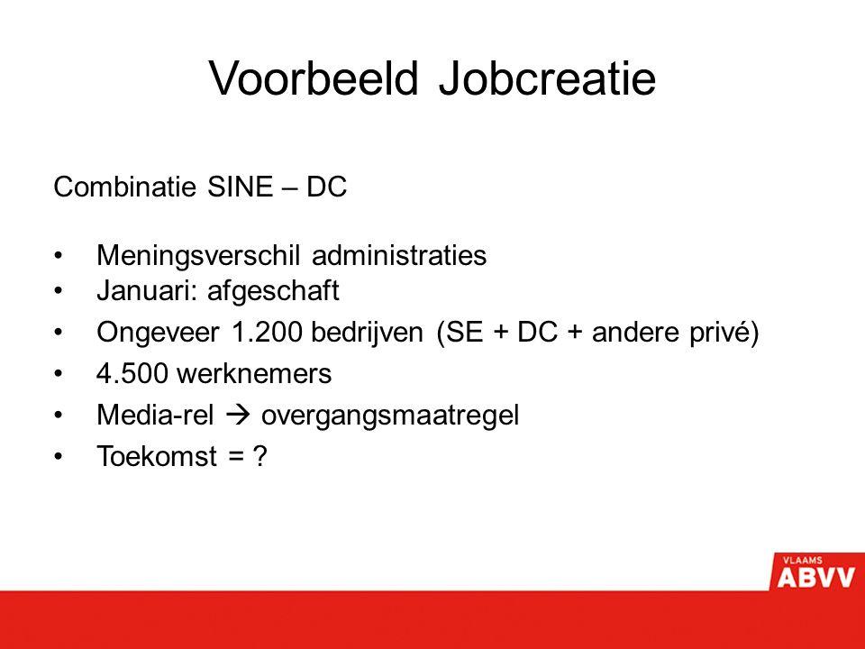 Voorbeeld Jobcreatie Combinatie SINE – DC Meningsverschil administraties Januari: afgeschaft Ongeveer 1.200 bedrijven (SE + DC + andere privé) 4.500 werknemers Media-rel  overgangsmaatregel Toekomst =