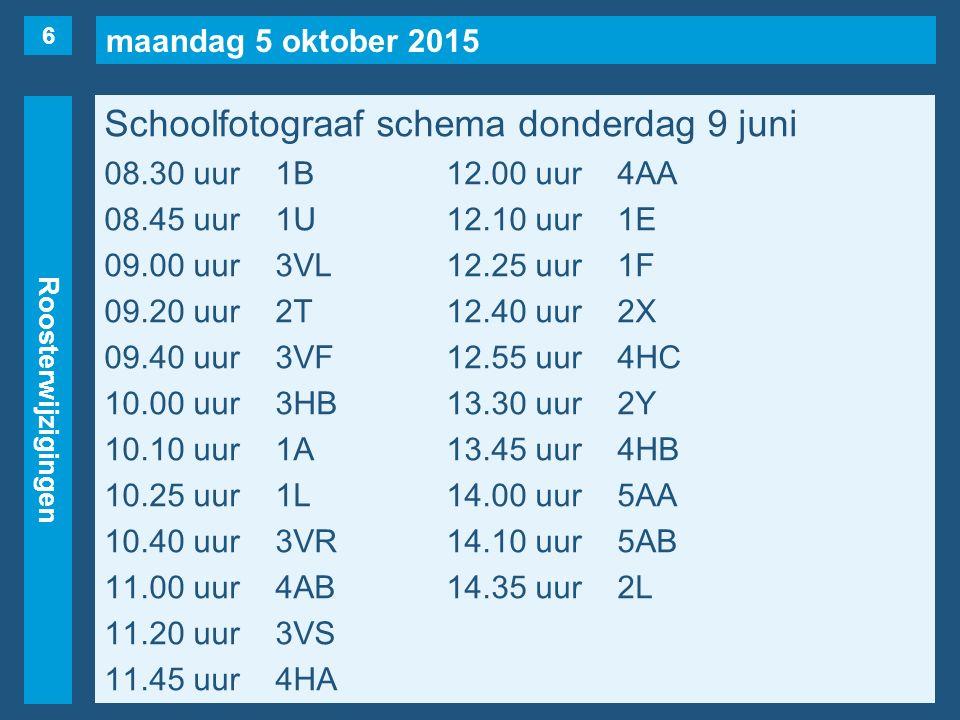 maandag 5 oktober 2015 Roosterwijzigingen Schoolfotograaf schema donderdag 9 juni 08.30 uur1B12.00 uur4AA 08.45 uur1U12.10 uur1E 09.00 uur3VL12.25 uur1F 09.20 uur2T12.40 uur2X 09.40 uur3VF12.55 uur4HC 10.00 uur3HB13.30 uur2Y 10.10 uur1A13.45 uur4HB 10.25 uur1L14.00 uur5AA 10.40 uur3VR14.10 uur5AB 11.00 uur4AB14.35 uur2L 11.20 uur3VS 11.45 uur4HA 6
