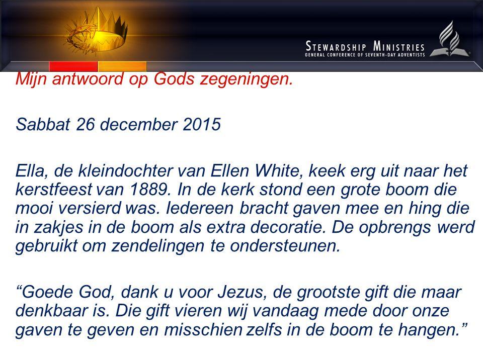 Mijn antwoord op Gods zegeningen. Sabbat 26 december 2015 Ella, de kleindochter van Ellen White, keek erg uit naar het kerstfeest van 1889. In de kerk