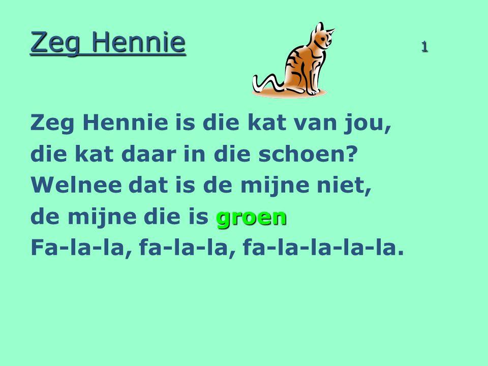 Zeg Hennie 1 Zeg Hennie is die kat van jou, die kat daar in die schoen? Welnee dat is de mijne niet, groen de mijne die is groen Fa-la-la, fa-la-la, f