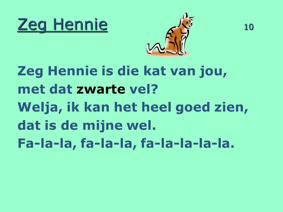 Zeg Hennie 10 Zeg Hennie is die kat van jou, met dat zwarte vel? Welja, ik kan het heel goed zien, dat is de mijne wel. Fa-la-la, fa-la-la, fa-la-la-l