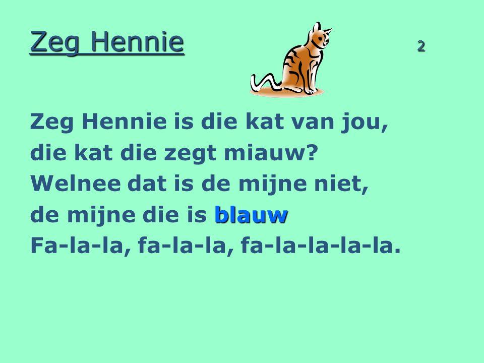 Zeg Hennie 3 Zeg Hennie is die kat van jou, die kat die kijkt zo scheel.