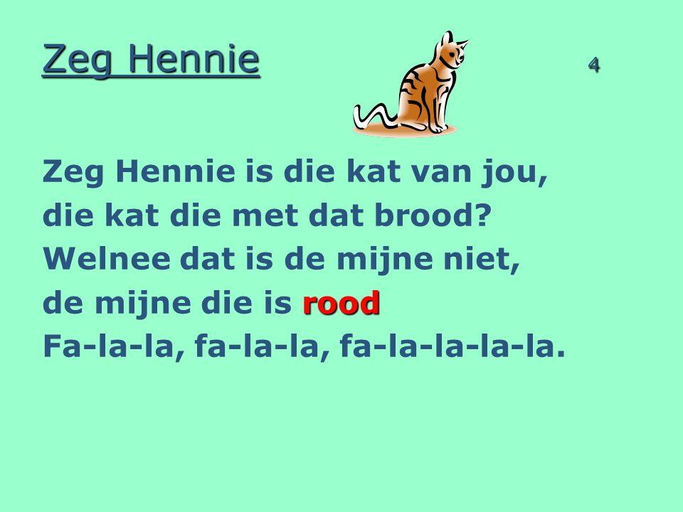 Zeg Hennie 4 Zeg Hennie is die kat van jou, die kat die met dat brood? Welnee dat is de mijne niet, rood de mijne die is rood Fa-la-la, fa-la-la, fa-l