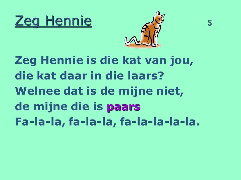 Zeg Hennie 5 Zeg Hennie is die kat van jou, die kat daar in die laars? Welnee dat is de mijne niet, paars de mijne die is paars Fa-la-la, fa-la-la, fa
