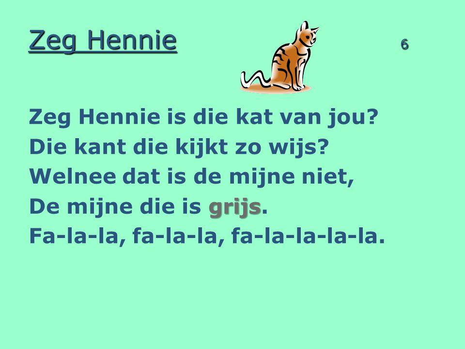 Zeg Hennie 7 Zeg Hennie is die kat van jou.Die kat die lekker zit.