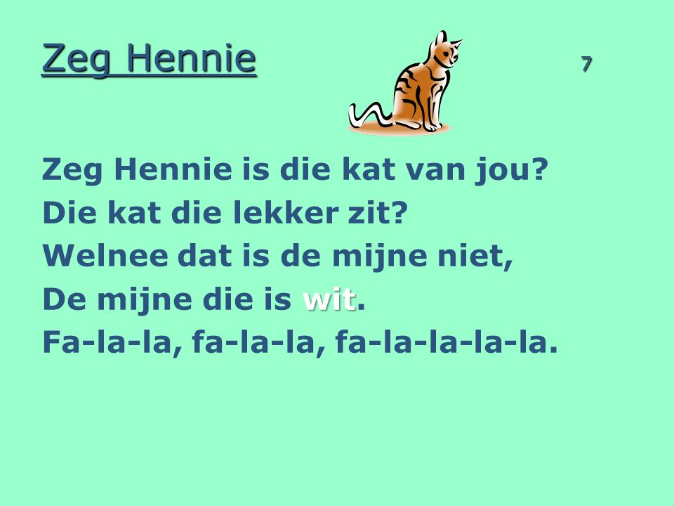Zeg Hennie 7 Zeg Hennie is die kat van jou? Die kat die lekker zit? Welnee dat is de mijne niet, wit De mijne die is wit. Fa-la-la, fa-la-la, fa-la-la