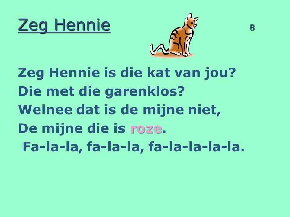 Zeg Hennie 8 Zeg Hennie is die kat van jou? Die met die garenklos? Welnee dat is de mijne niet, roze De mijne die is roze. Fa-la-la, fa-la-la, fa-la-l