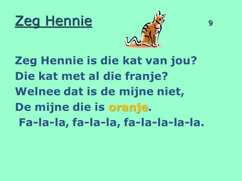 Zeg Hennie 9 Zeg Hennie is die kat van jou? Die kat met al die franje? Welnee dat is de mijne niet, oranje De mijne die is oranje. Fa-la-la, fa-la-la,