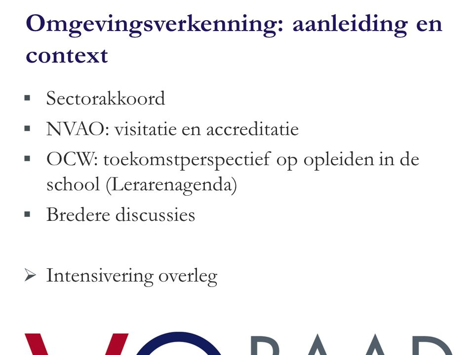 Omgevingsverkenning: aanleiding en context  Sectorakkoord  NVAO: visitatie en accreditatie  OCW: toekomstperspectief op opleiden in de school (Lerarenagenda)  Bredere discussies  Intensivering overleg