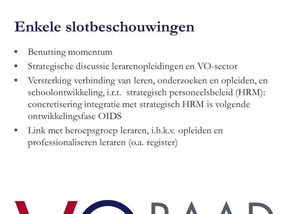 Enkele slotbeschouwingen  Benutting momentum  Strategische discussie lerarenopleidingen en VO-sector  Versterking verbinding van leren, onderzoeken en opleiden, en schoolontwikkeling, i.r.t.