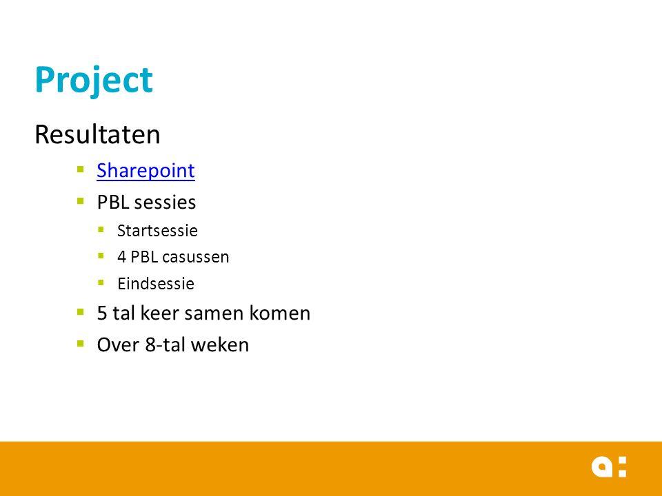 Project Resultaten  Sharepoint Sharepoint  PBL sessies  Startsessie  4 PBL casussen  Eindsessie  5 tal keer samen komen  Over 8-tal weken