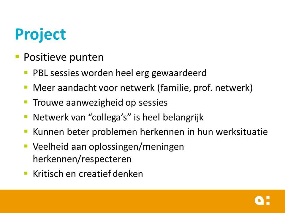 Project  Positieve punten  PBL sessies worden heel erg gewaardeerd  Meer aandacht voor netwerk (familie, prof.