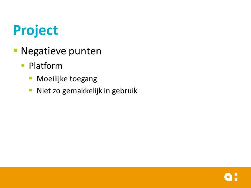 Project  Negatieve punten  Platform  Moeilijke toegang  Niet zo gemakkelijk in gebruik