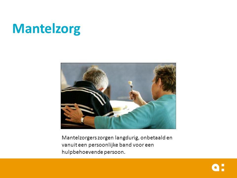 Mantelzorg Mantelzorgers zorgen langdurig, onbetaald en vanuit een persoonlijke band voor een hulpbehoevende persoon.