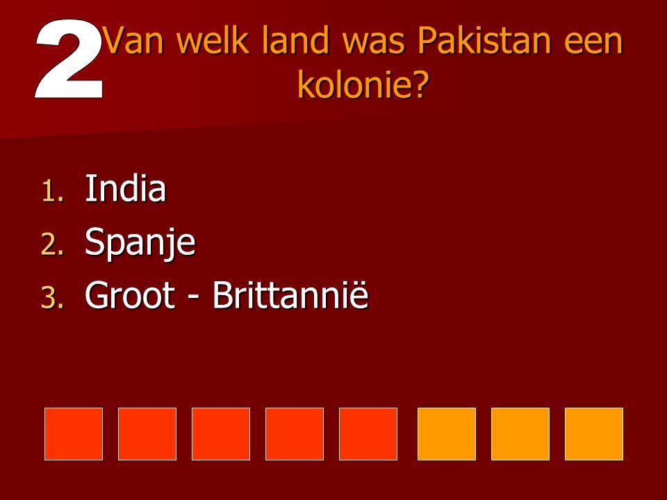Van welk land was Pakistan een kolonie? 1. India 2. Spanje 3. Groot - Brittannië