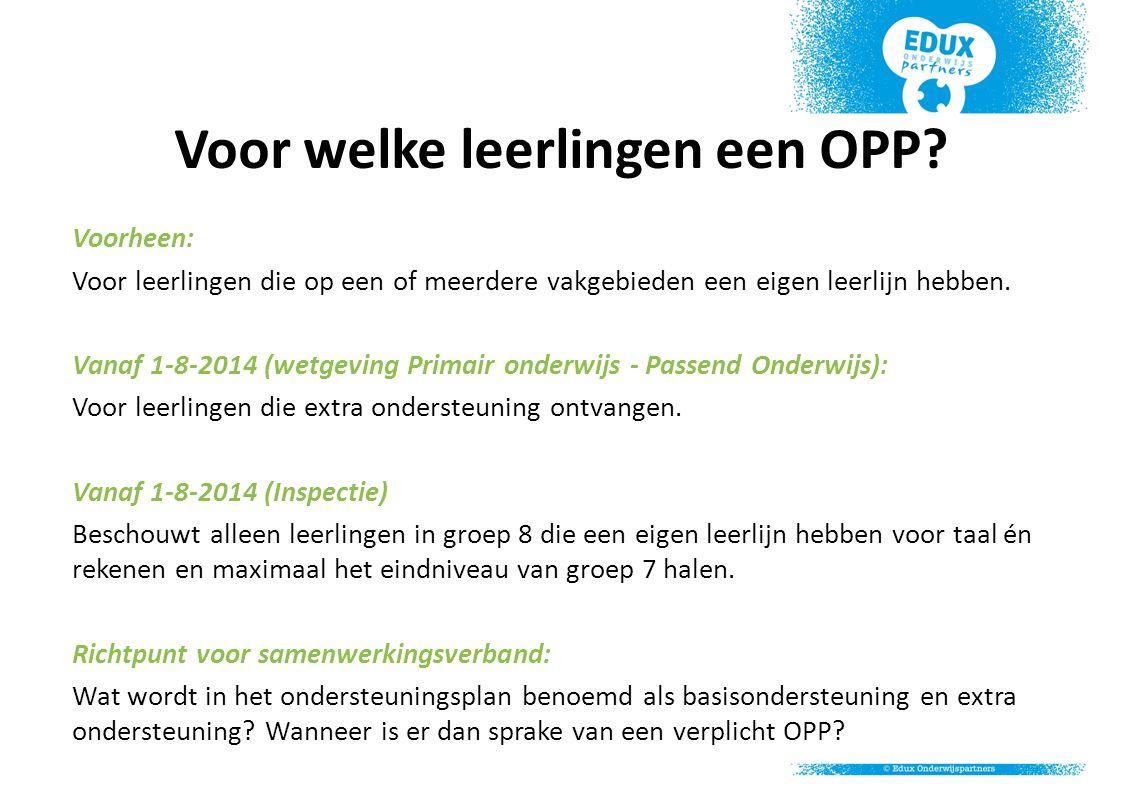 Voor welke leerlingen een OPP? Voorheen: Voor leerlingen die op een of meerdere vakgebieden een eigen leerlijn hebben. Vanaf 1-8-2014 (wetgeving Prima