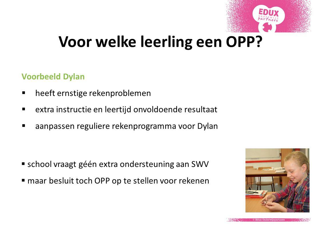 Voor welke leerling een OPP? Voorbeeld Dylan  heeft ernstige rekenproblemen  extra instructie en leertijd onvoldoende resultaat  aanpassen regulier