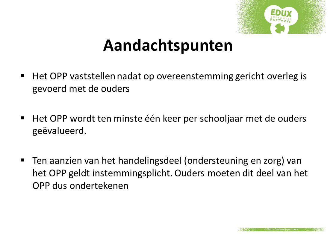 Aandachtspunten  Het OPP vaststellen nadat op overeenstemming gericht overleg is gevoerd met de ouders  Het OPP wordt ten minste één keer per school