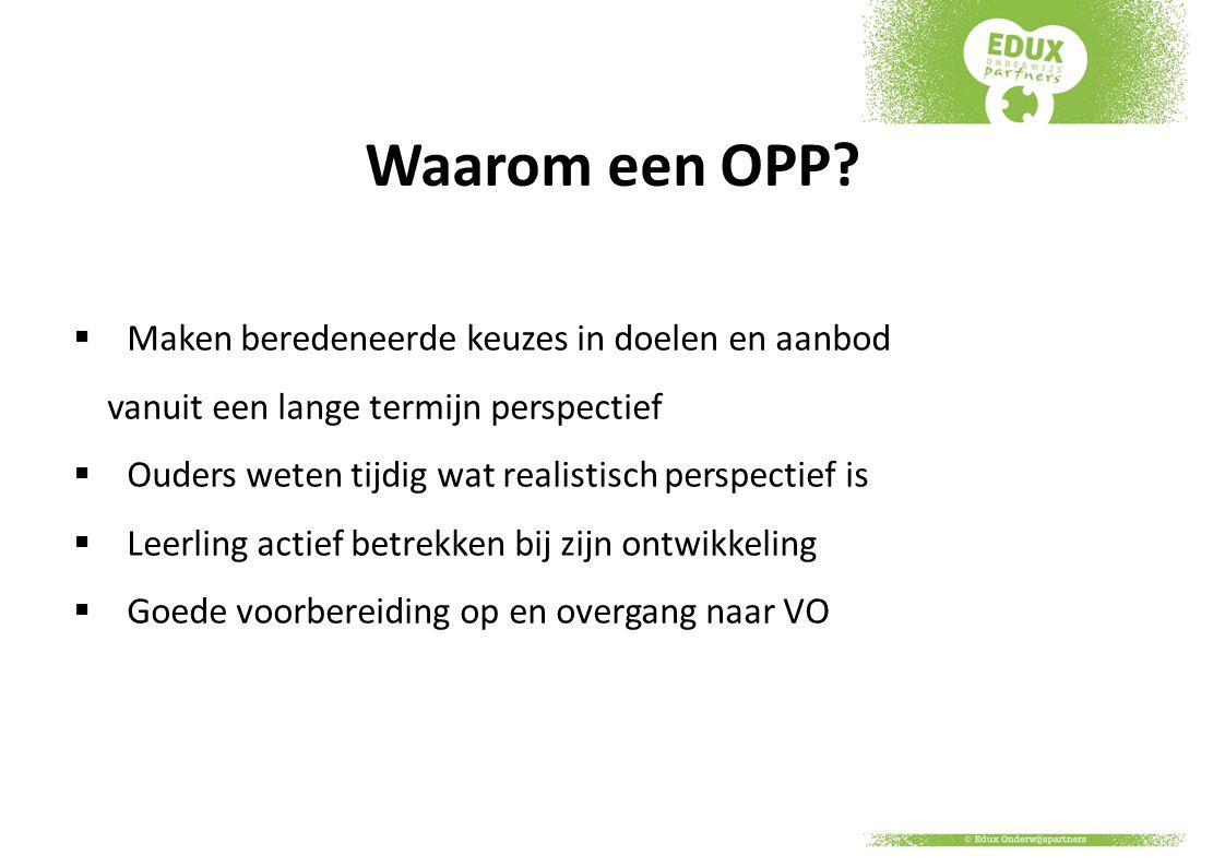 Waarom een OPP?  Maken beredeneerde keuzes in doelen en aanbod vanuit een lange termijn perspectief  Ouders weten tijdig wat realistisch perspectief