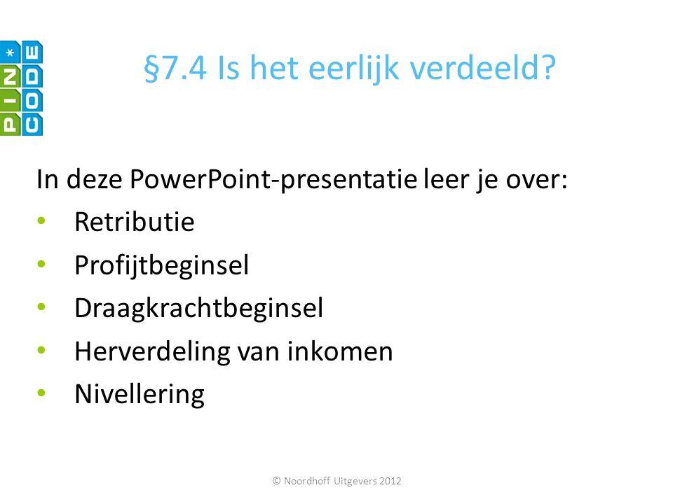 © Noordhoff Uitgevers 2012 §7.4 Is het eerlijk verdeeld? In deze PowerPoint-presentatie leer je over: Retributie Profijtbeginsel Draagkrachtbeginsel H