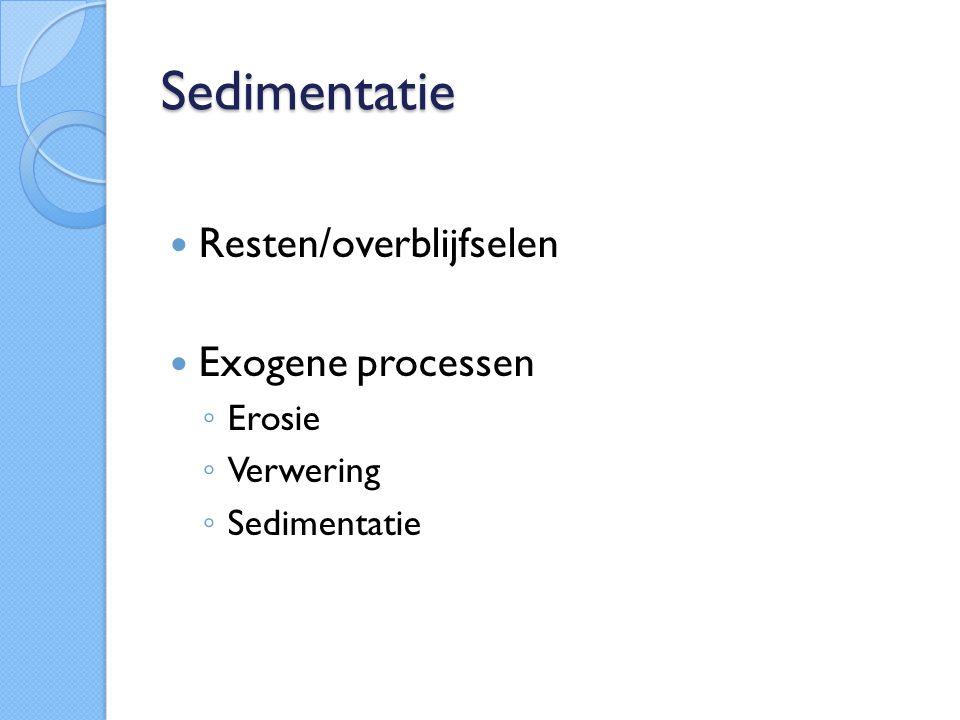 Sedimentatie Resten/overblijfselen Exogene processen ◦ Erosie ◦ Verwering ◦ Sedimentatie