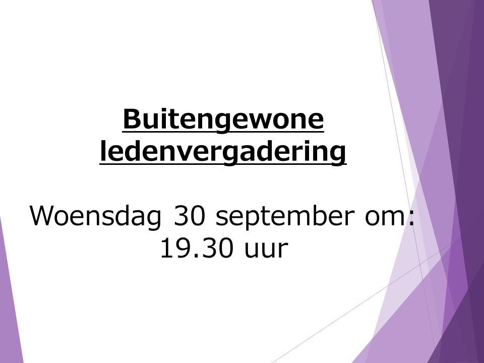 Buitengewone ledenvergadering Woensdag 30 september om: 19.30 uur