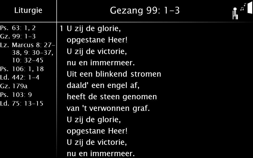 Liturgie Ps. 63: 1, 2 Gz. 99: 1-3 Lz. Marcus 8: 27- 38, 9: 30-37, 10: 32-45 Ps.