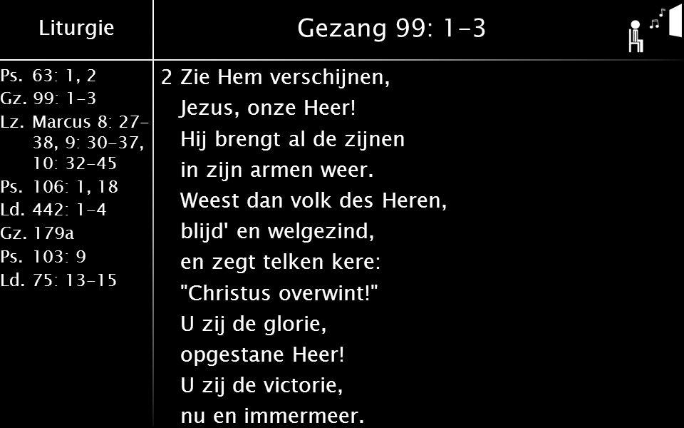 Liturgie Ps. 63: 1, 2 Gz. 99: 1-3 Lz. Marcus 8: 27- 38, 9: 30-37, 10: 32-45 Ps. 106: 1, 18 Ld. 442: 1-4 Gz. 179a Ps. 103: 9 Ld. 75: 13-15 Gezang 99: 1