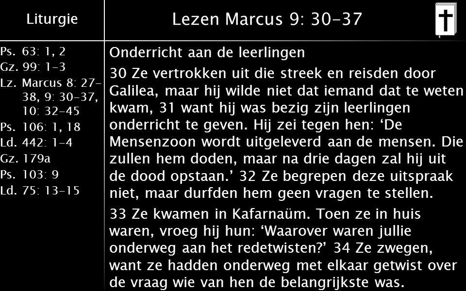 Liturgie Ps. 63: 1, 2 Gz. 99: 1-3 Lz. Marcus 8: 27- 38, 9: 30-37, 10: 32-45 Ps. 106: 1, 18 Ld. 442: 1-4 Gz. 179a Ps. 103: 9 Ld. 75: 13-15 Lezen Marcus