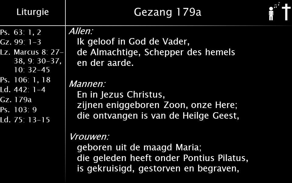 Liturgie Ps. 63: 1, 2 Gz. 99: 1-3 Lz. Marcus 8: 27- 38, 9: 30-37, 10: 32-45 Ps. 106: 1, 18 Ld. 442: 1-4 Gz. 179a Ps. 103: 9 Ld. 75: 13-15 Gezang 179a