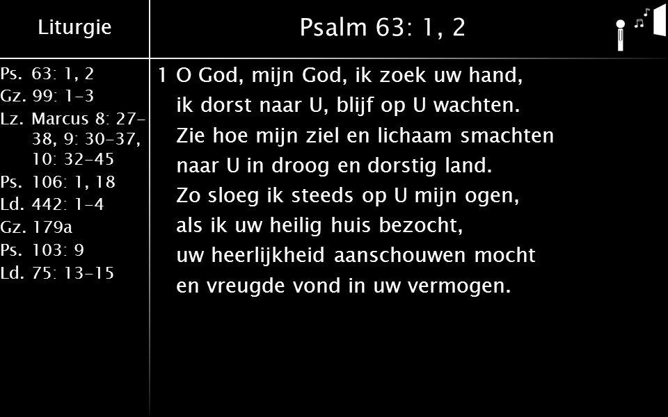 Liturgie Ps.63: 1, 2 Gz. 99: 1-3 Lz. Marcus 8: 27- 38, 9: 30-37, 10: 32-45 Ps.